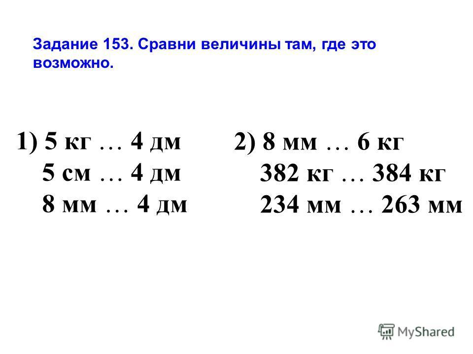 Задание 153. Сравни величины там, где это возможно. 1) 5 кг … 4 дм 5 см … 4 дм 8 мм … 4 дм 2) 8 мм … 6 кг 382 кг … 384 кг 234 мм … 263 мм