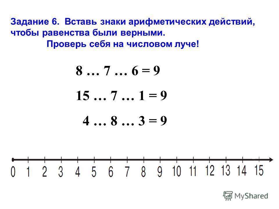 8 … 7 … 6 = 9 15 … 7 … 1 = 9 4 … 8 … 3 = 9 Задание 6. Вставь знаки арифметических действий, чтобы равенства были верными. Проверь себя на числовом луче!