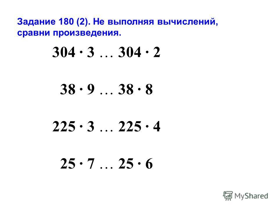 Задание 180 (2). Не выполняя вычислений, сравни произведения. 304 3 … 304 2 38 9 … 38 8 225 3 … 225 4 25 7 … 25 6