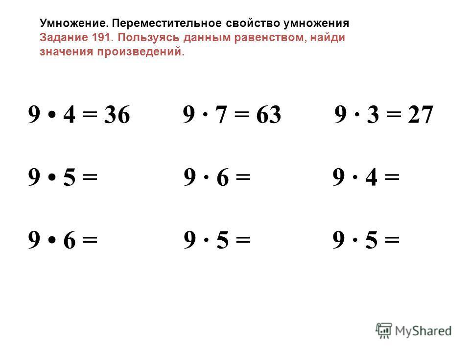 9 4 = 36 9 7 = 63 9 3 = 27 9 5 = 9 6 = 9 4 = 9 6 = 9 5 = 9 5 = Умножение. Переместительное свойство умножения Задание 191. Пользуясь данным равенством, найди значения произведений.