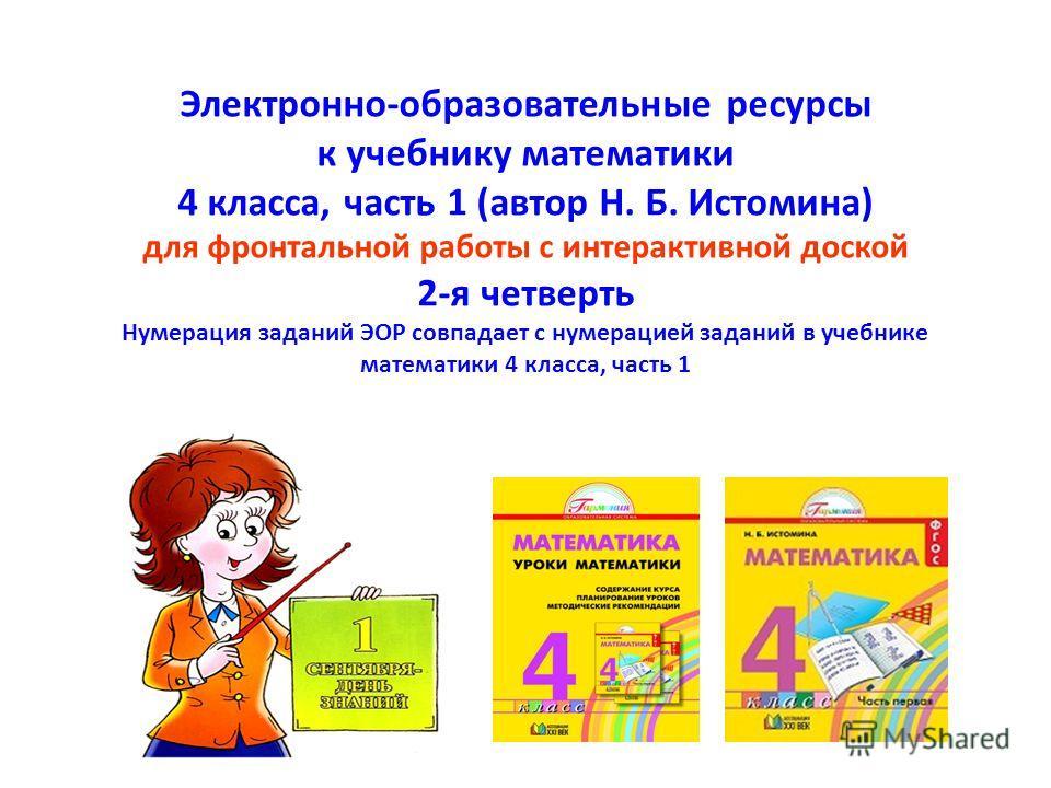 Электронно-образовательные ресурсы к учебнику математики 4 класса, часть 1 (автор Н. Б. Истомина) для фронтальной работы с интерактивной доской 2-я четверть Нумерация заданий ЭОР совпадает с нумерацией заданий в учебнике математики 4 класса, часть 1