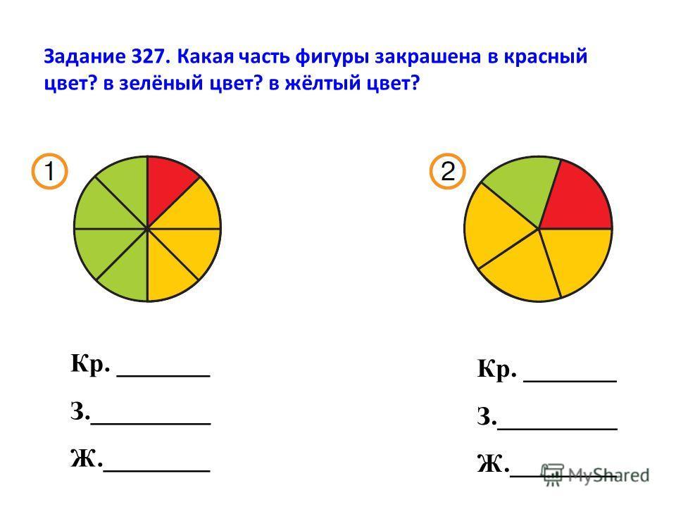 Задание 327. Какая часть фигуры закрашена в красный цвет? в зелёный цвет? в жёлтый цвет? Кр. _______ З._________ Ж.________ Кр. _______ З._________ Ж.________