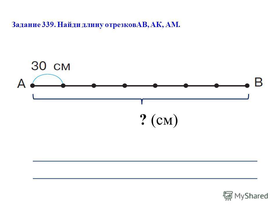 Задание 339. Найди длину отрезковАВ, АК, АМ. ? (см)