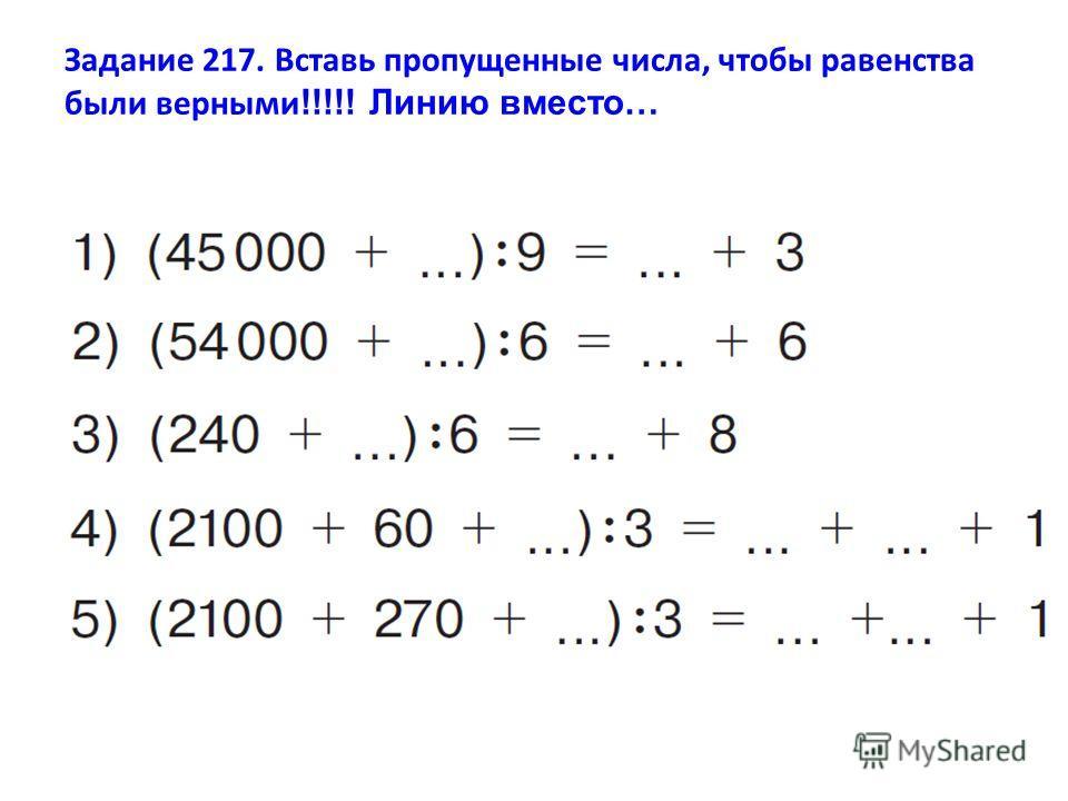 Задание 217. Вставь пропущенные числа, чтобы равенства были верными !!!!! Линию вместо…