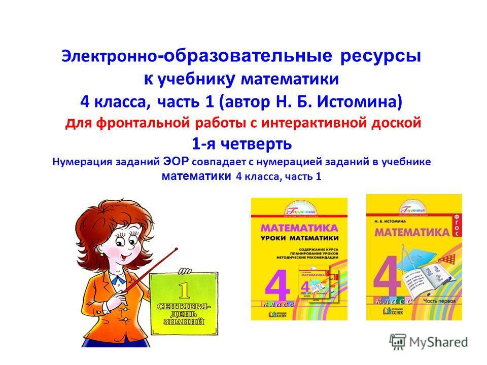 Электронно -образовательные ресурсы к учебник у математики 4 класса, часть 1 (автор Н. Б. Истомина) д ля фронтальной работы с интерактивной доской 1-я четверть Нумерация заданий ЭОР совпадает с нумерацией заданий в учебнике математики 4 класса, часть