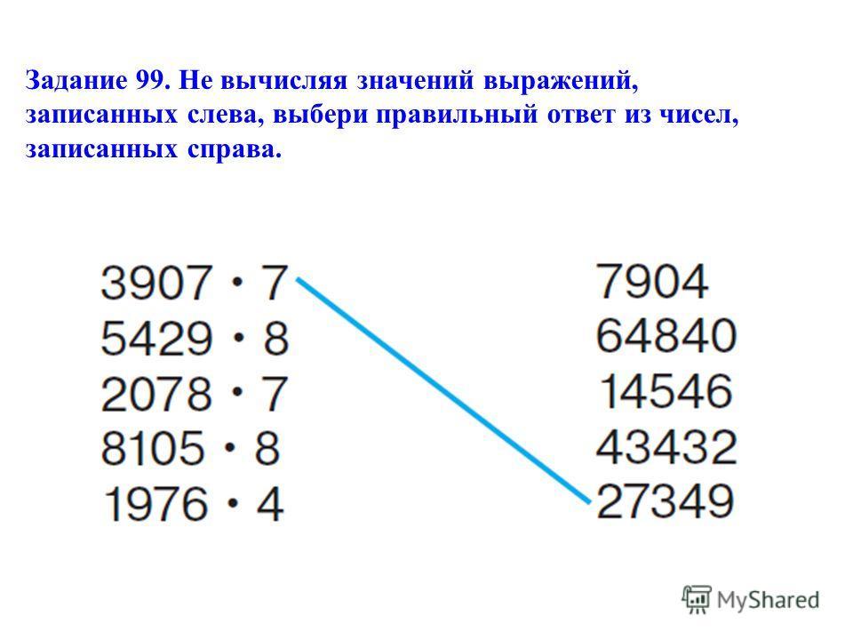 Задание 99. Не вычисляя значений выражений, записанных слева, выбери правильный ответ из чисел, записанных справа.