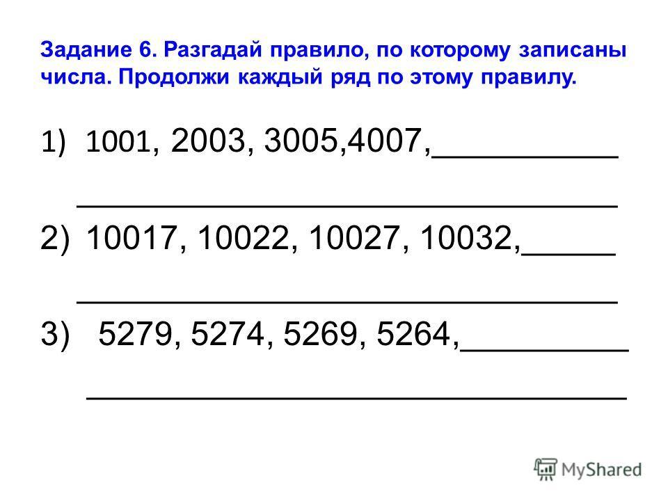 Задание 6. Разгадай правило, по которому записаны числа. Продолжи каждый ряд по этому правилу. 1)1001, 2003, 3005,4007,__________ _____________________________ 2)10017, 10022, 10027, 10032,_____ _____________________________ 3) 5279, 5274, 5269, 5264
