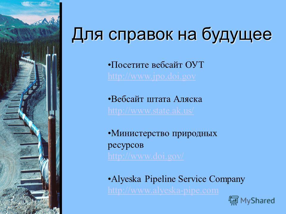 Посетите вебсайт ОУТ http://www.jpo.doi.gov http://www.jpo.doi.gov Вебсайт штата Аляска http://www.state.ak.us/ http://www.state.ak.us/ Министерство природных ресурсов http://www.doi.gov/ Alyeska Pipeline Service Company http://www.alyeska-pipe.com h
