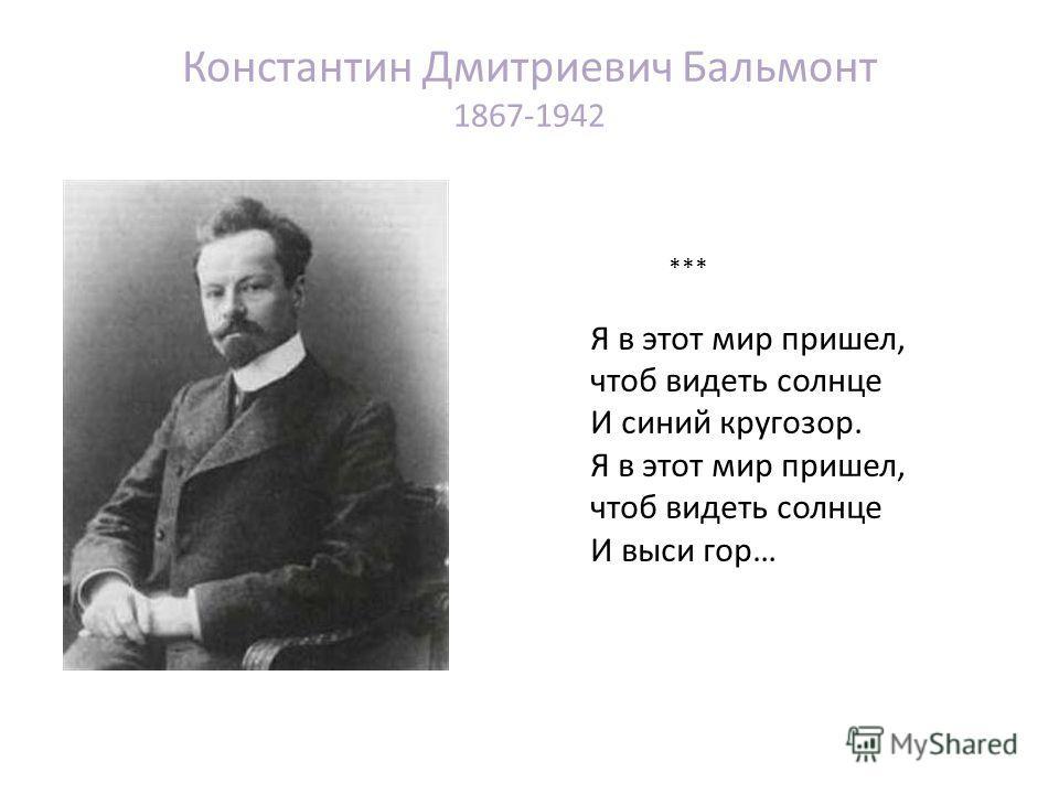 Константин Дмитриевич Бальмонт 1867-1942 *** Я в этот мир пришел, чтоб видеть солнце И синий кругозор. Я в этот мир пришел, чтоб видеть солнце И выси гор…