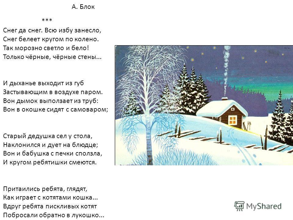 А. Блок *** Снег да снег. Всю избу занесло, Снег белеет кругом по колено. Так морозно светло и бело! Только чёрные, чёрные стены... И дыханье выходит из губ Застывающим в воздухе паром. Вон дымок выползает из труб: Вон в окошке сидят с самоваром; Ста