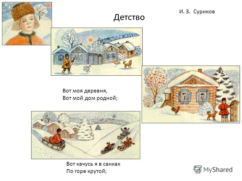 Вот моя деревня, Вот мой дом родной; Вот качусь я в санках По горе крутой; Детство И. З. Суриков