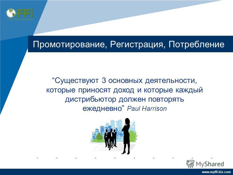 www.myffi.biz.com Промотирование, Регистрация, Потребление Существуют 3 основных деятельности, которые приносят доход и которые каждый дистрибьютор должен повторять ежедневно Paul Harrison