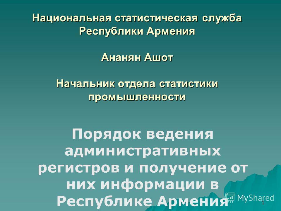 1 Национальная статистическая служба Республики Армения Ананян Ашот Начальник отдела статистики промышленности Порядок ведения административных регистров и получение от них информации в Республике Армения