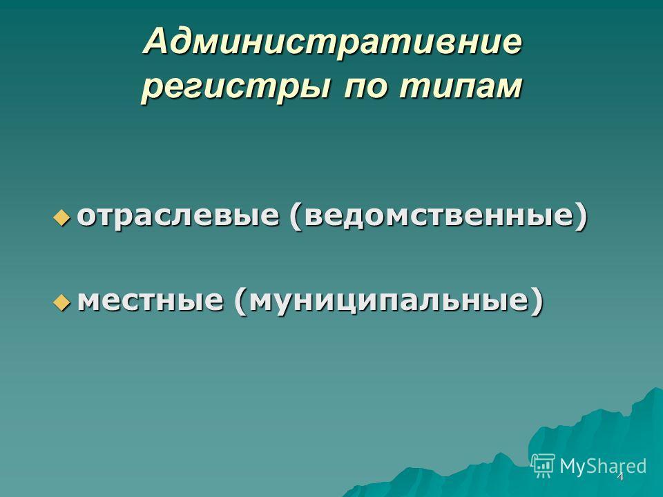 4 Административние регистры по типам отраслевые (ведомственные) отраслевые (ведомственные) местные (муниципальные) местные (муниципальные)