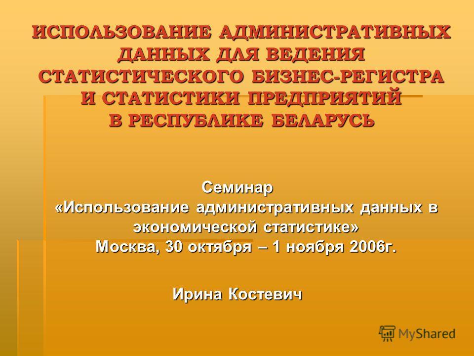ИСПОЛЬЗОВАНИЕ АДМИНИСТРАТИВНЫХ ДАННЫХ ДЛЯ ВЕДЕНИЯ СТАТИСТИЧЕСКОГО БИЗНЕС-РЕГИСТРА И СТАТИСТИКИ ПРЕДПРИЯТИЙ В РЕСПУБЛИКЕ БЕЛАРУСЬ Семинар «Использование административных данных в экономической статистике» Москва, 30 октября – 1 ноября 2006г. Ирина Кос