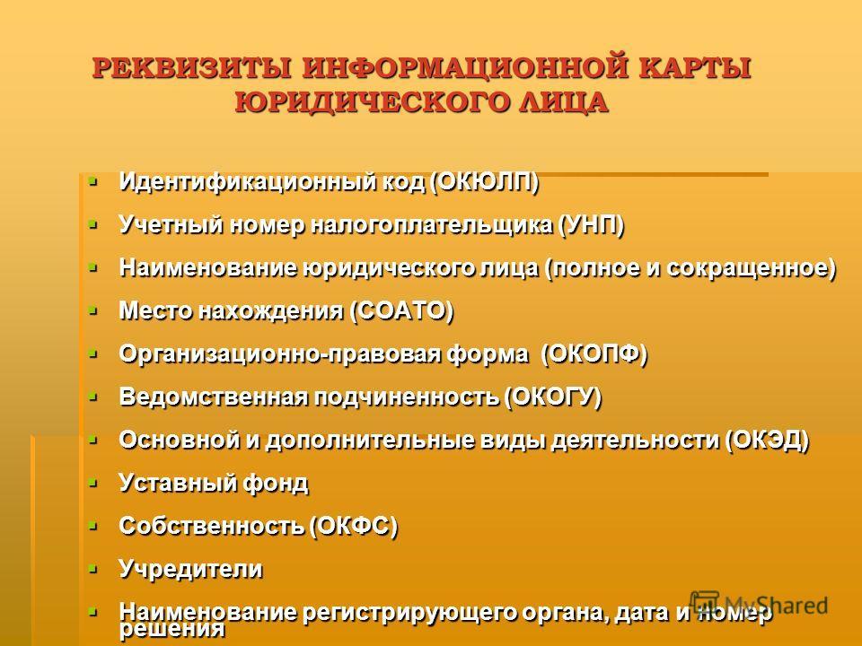 РЕКВИЗИТЫ ИНФОРМАЦИОННОЙ КАРТЫ ЮРИДИЧЕСКОГО ЛИЦА Идентификационный код (ОКЮЛП) Идентификационный код (ОКЮЛП) Учетный номер налогоплательщика (УНП) Учетный номер налогоплательщика (УНП) Наименование юридического лица (полное и сокращенное) Наименовани