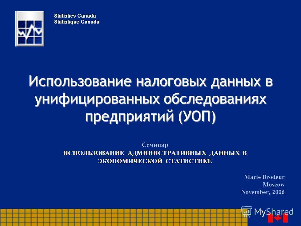 Использование налоговых данных в унифицированных обследованиях предприятий (УОП) Семинар ИСПОЛЬЗОВАНИЕ АДМИНИСТРАТИВНЫХ ДАННЫХ В ЭКОНОМИЧЕСКОЙ СТАТИСТИКЕ Marie Brodeur Moscow November, 2006 Statistics Canada Statistique Canada