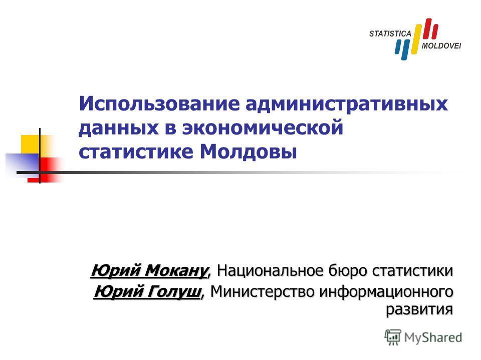 Использование административных данных в экономической статистике Молдовы Юрий Мокану, Национальное бюро статистики Юрий Голуш, Министерство информационного развития