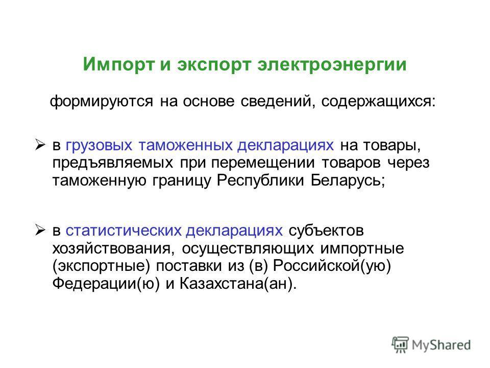 Импорт и экспорт электроэнергии формируются на основе сведений, содержащихся: в грузовых таможенных декларациях на товары, предъявляемых при перемещении товаров через таможенную границу Республики Беларусь; в статистических декларациях субъектов хозя