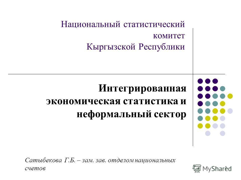 1 Национальный статистический комитет Кыргызской Республики Интегрированная экономическая статистика и неформальный сектор Сатыбекова Г.Б. – зам. зав. отделом национальных счетов