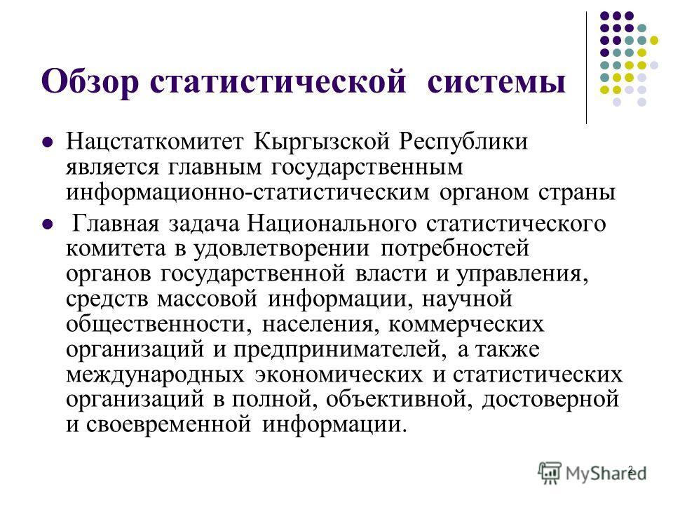 2 Обзор статистической системы Нацстаткомитет Кыргызской Республики является главным государственным информационно-статистическим органом страны Главная задача Национального статистического комитета в удовлетворении потребностей органов государственн