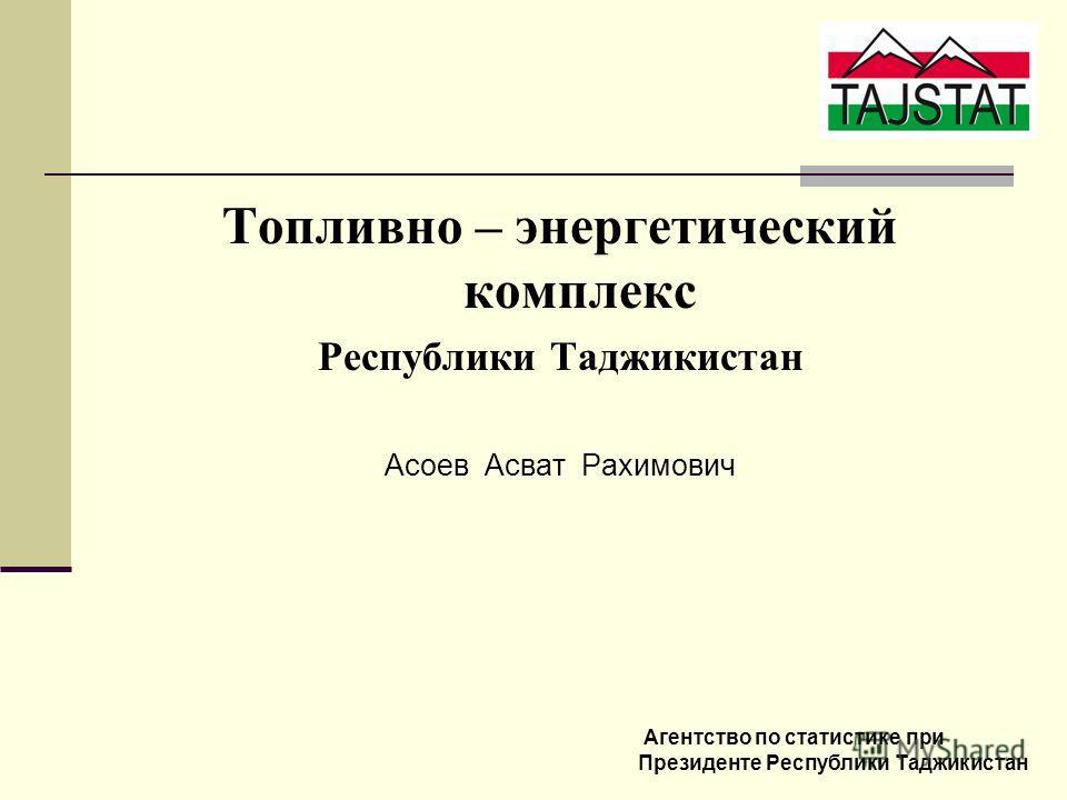 Топливно – энергетический комплекс Республики Таджикистан Асоев Асват Рахимович Агентство по статистике при Президенте Республики Таджикистан