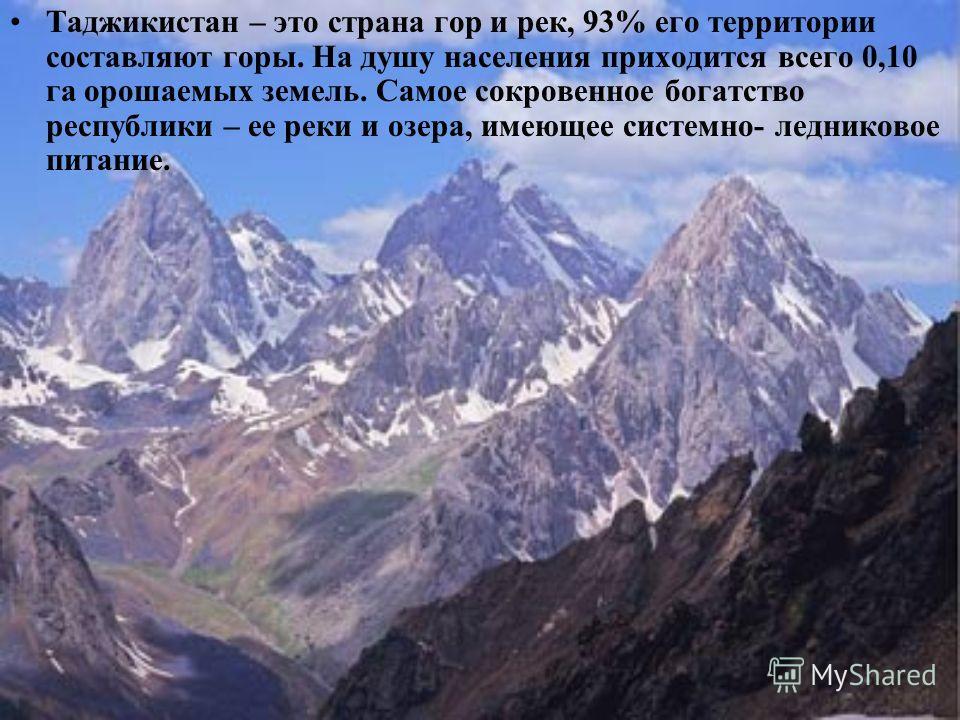 Таджикистан – это страна гор и рек, 93% его территории составляют горы. На душу населения приходится всего 0,10 га орошаемых земель. Самое сокровенное богатство республики – ее реки и озера, имеющее системно- ледниковое питание.