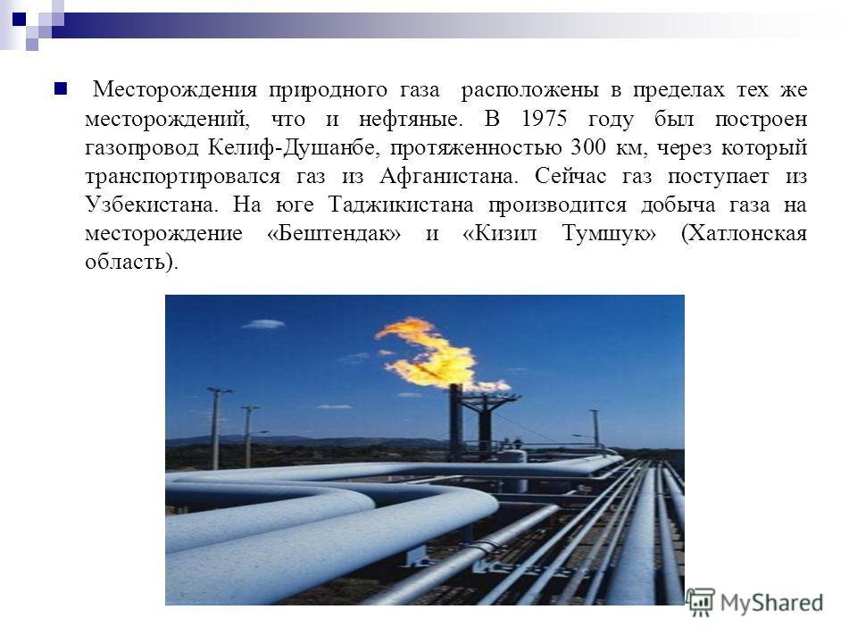 Месторождения природного газа расположены в пределах тех же месторождений, что и нефтяные. В 1975 году был построен газопровод Келиф-Душанбе, протяженностью 300 км, через который транспортировался газ из Афганистана. Сейчас газ поступает из Узбекиста
