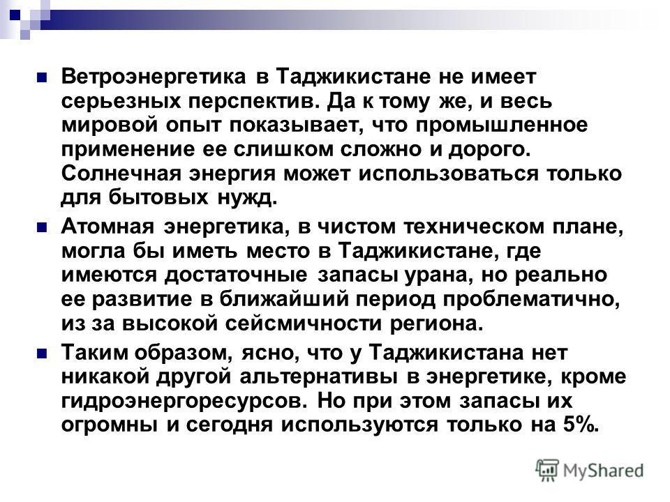 Ветроэнергетика в Таджикистане не имеет серьезных перспектив. Да к тому же, и весь мировой опыт показывает, что промышленное применение ее слишком сложно и дорого. Солнечная энергия может использоваться только для бытовых нужд. Атомная энергетика, в