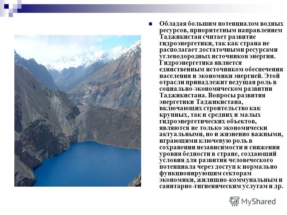 Обладая большим потенциалом водных ресурсов, приоритетным направлением Таджикистан считает развитие гидроэнергетики, так как страна не располагает достаточными ресурсами углеводородных источников энергии. Гидроэнергетика является единственным источни
