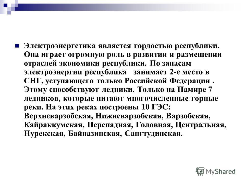 Электроэнергетика является гордостью республики. Она играет огромную роль в развитии и размещении отраслей экономики республики. По запасам электроэнергии республика занимает 2-е место в СНГ, уступающего только Российской Федерации. Этому способствую