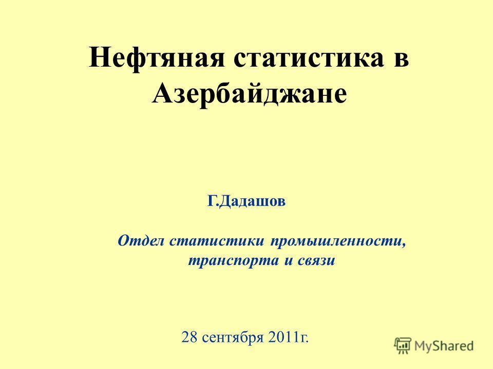 Нефтяная статистика в Азербайджане Г.Дадашов Отдел статистики промышленности, транспорта и связи 28 сентября 2011г.