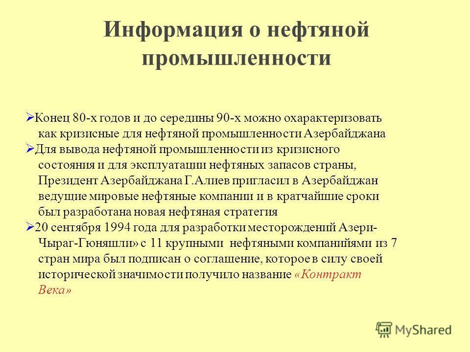 Информация о нефтяной промышленности Конец 80-х годов и до середины 90-х можно охарактеризовать как кризисные для нефтяной промышленности Азербайджана Для вывода нефтяной промышленности из кризисного состояния и для эксплуатации нефтяных запасов стра