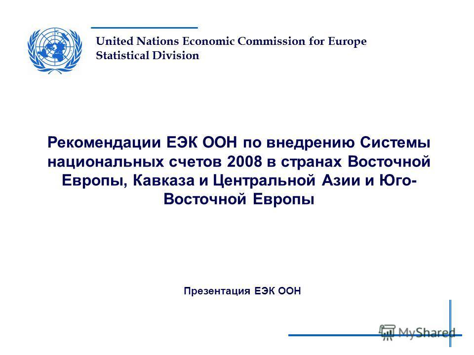 United Nations Economic Commission for Europe Statistical Division Рекомендации ЕЭК ООН по внедрению Системы национальных счетов 2008 в странах Восточной Европы, Кавказа и Центральной Азии и Юго- Восточной Европы Презентация ЕЭК ООН