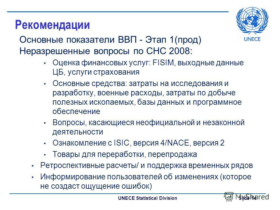 UNECE Statistical Division Slide 14 Рекомендации Основные показатели ВВП - Этап 1(прод) Неразрешенные вопросы по СНС 2008: Оценка финансовых услуг: FISIM, выходные данные ЦБ, услуги страхования Основные средства: затраты на исследования и разработку,