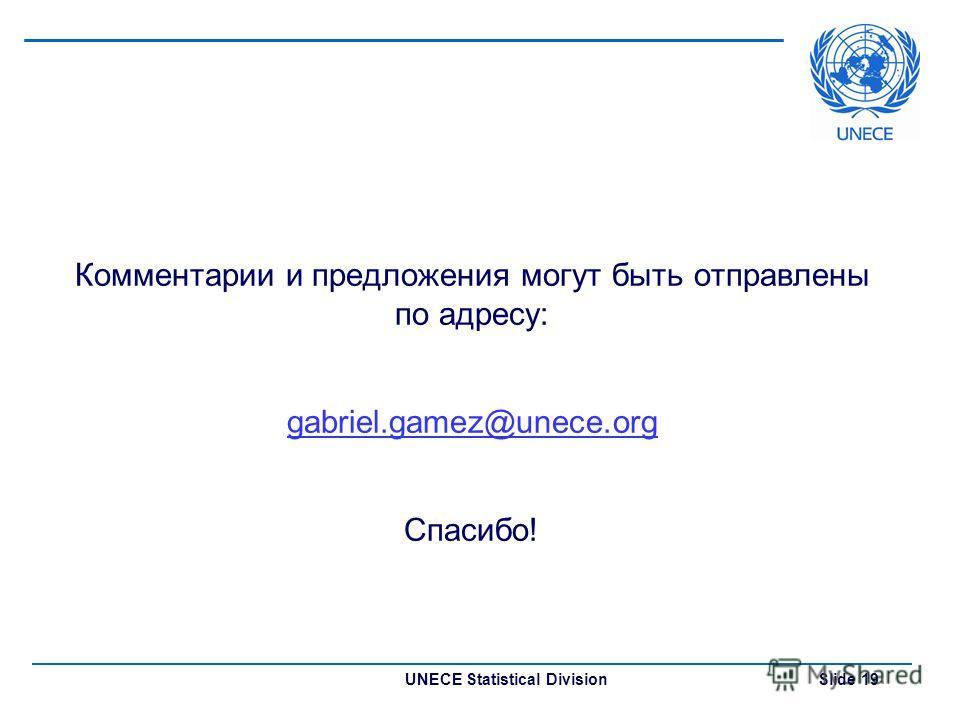 UNECE Statistical Division Slide 19 Комментарии и предложения могут быть отправлены по адресу: gabriel.gamez@unece.org Спасибо!