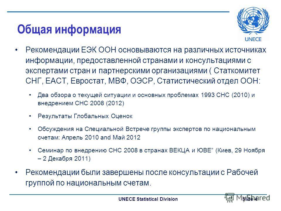 UNECE Statistical Division Slide 4 Общая информация Рекомендации ЕЭК ООН основываются на различных источниках информации, предоставленной странами и консультациями с экспертами стран и партнерскими организациями ( Статкомитет СНГ, ЕАСТ, Евростат, МВФ