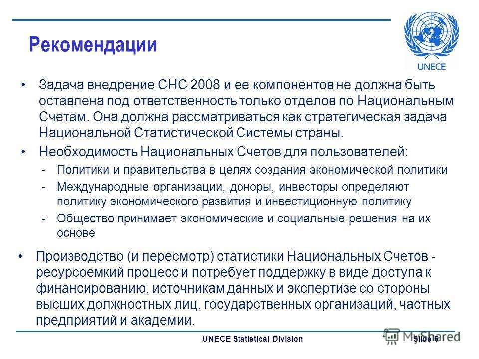 UNECE Statistical Division Slide 6 Рекомендации Задача внедрение СНС 2008 и ее компонентов не должна быть оставлена под ответственность только отделов по Национальным Счетам. Она должна рассматриваться как стратегическая задача Национальной Статистич