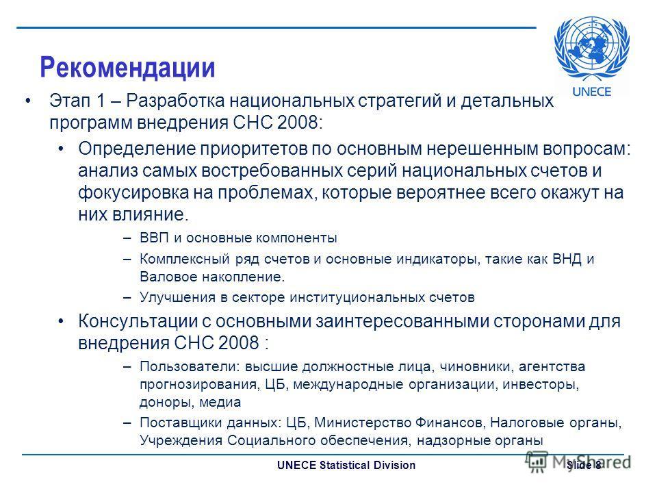UNECE Statistical Division Slide 8 Рекомендации Этап 1 – Разработка национальных стратегий и детальных программ внедрения СНС 2008: Определение приоритетов по основным нерешенным вопросам: анализ самых востребованных серий национальных счетов и фокус