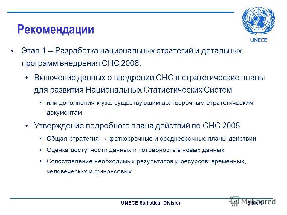 UNECE Statistical Division Slide 9 Рекомендации Этап 1 – Разработка национальных стратегий и детальных программ внедрения СНС 2008: Включение данных о внедрении СНС в стратегические планы для развития Национальных Статистических Систем или дополнения