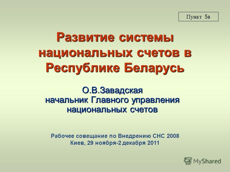 Развитие системы национальных счетов в Республике Беларусь О.В.Завадская начальник Главного управления национальных счетов Пункт 5a Рабочее совещание по Внедрению СНС 2008 Киев, 29 ноября-2 декабря 2011