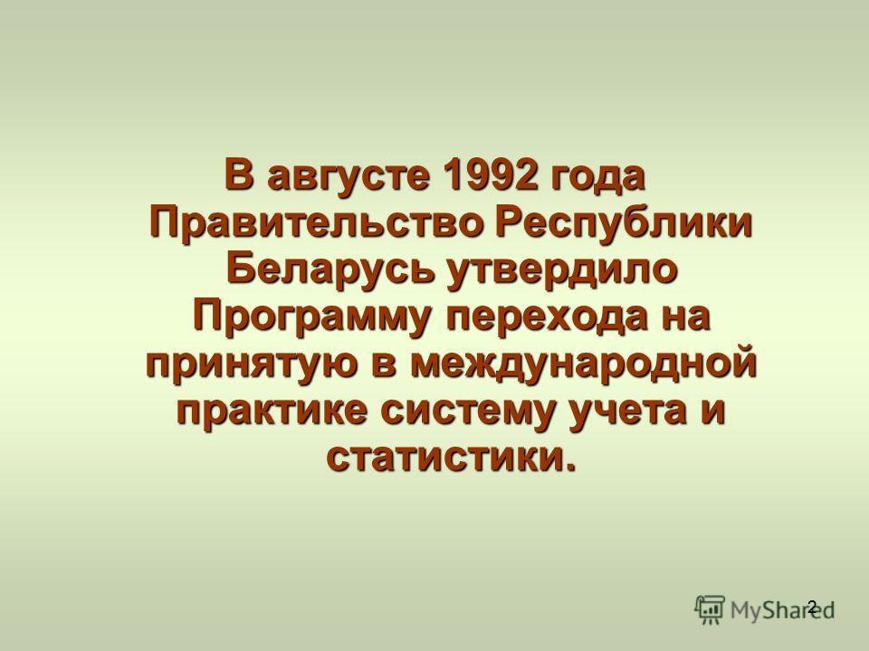 22 В августе 1992 года Правительство Республики Беларусь утвердило Программу перехода на принятую в международной практике систему учета и статистики.