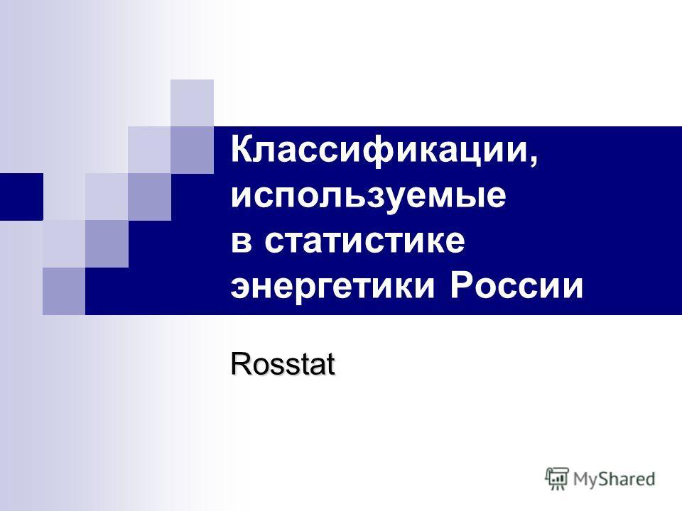 Rosstat Классификации, используемые в статистике энергетики России Rosstat