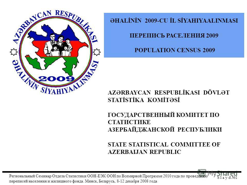 AZƏRBAYCAN RESPUBLİKASI DÖVLƏT STATİSTİKA KOMİTƏSİ ГОСУДАРСТВЕННЫЙ КОМИТЕТ ПО СТАТИСТИКЕ АЗЕРБАЙДЖАНСКОЙ РЕСПУБЛИКИ STATE STATISTICAL COMMITTEE OF AZERBAIJAN REPUBLIC S l a y d 1 ƏHALİNİN 2009-CU İL SİYAHIYAALINMASI ПЕРЕПИСЬ РАСЕЛЕНИЯ 2009 POPULATION