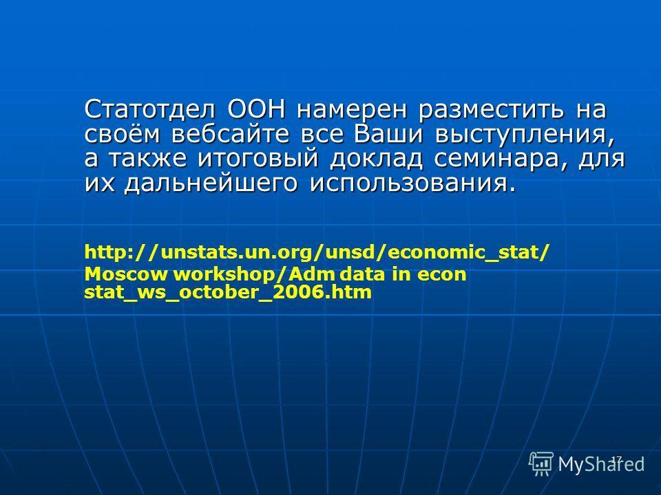 17 Статотдел ООН намерен разместить на своём вебсайте все Ваши выступления, а также итоговый доклад семинара, для их дальнейшего использования. http://unstats.un.org/unsd/economic_stat/ Moscow workshop/Adm data in econ stat_ws_october_2006.htm