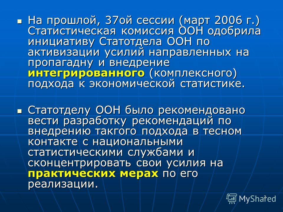 2 На прошлой, 37ой сессии (март 2006 г.) Статистическая комиссия ООН одобрила инициативу Статотдела ООН по активизации усилий направленных на пропагадну и внедрение интегрированного (комплексного) подхода к экономической статистике. На прошлой, 37ой