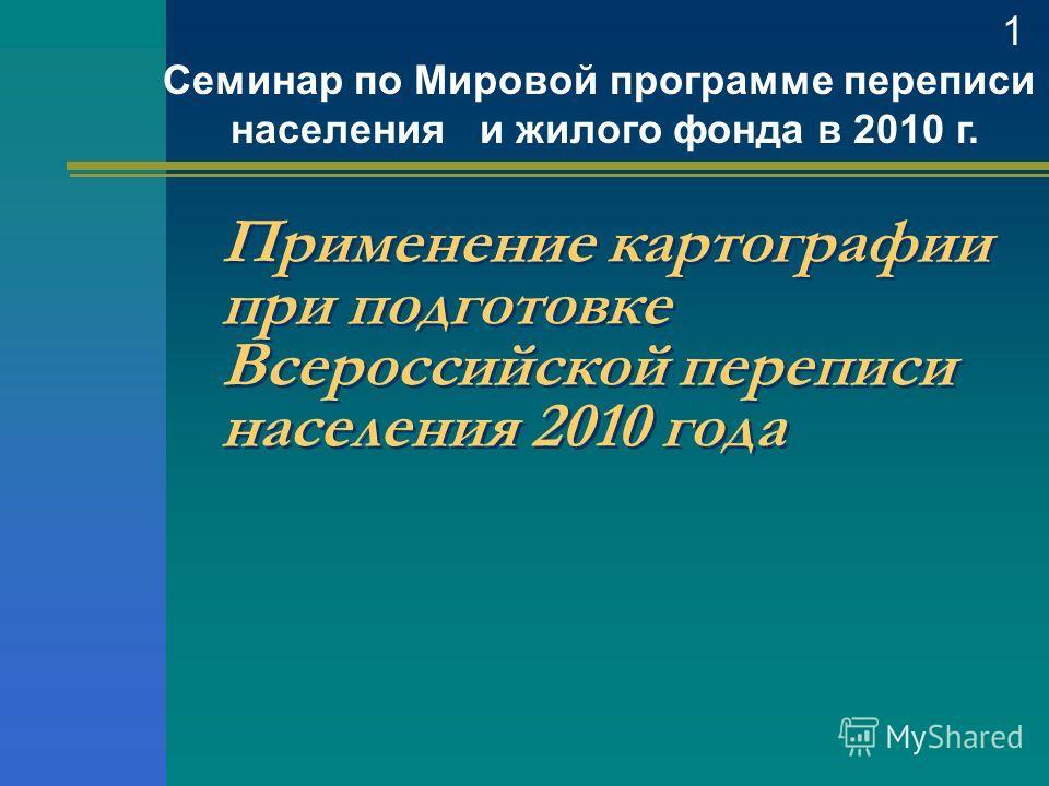 Применение картографии при подготовке Всероссийской переписи населения 2010 года Семинар по Мировой программе переписи населения и жилого фонда в 2010 г. 1