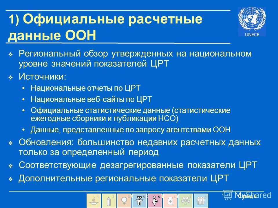 - UNECE Statistical Division Слайд 6 1) Официальные расчетные данные ООН Региональный обзор утвержденных на национальном уровне значений показателей ЦРТ Источники: Национальные отчеты по ЦРТ Национальные веб-сайты по ЦРТ Официальные статистические да
