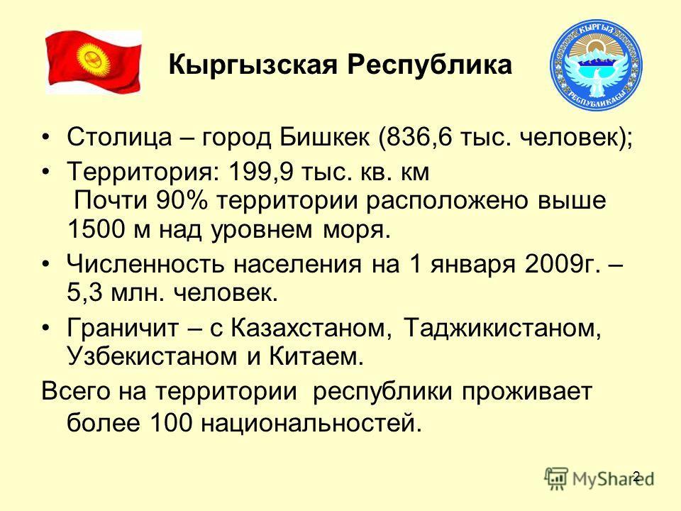 2 Кыргызская Республика Столица – город Бишкек (836,6 тыс. человек); Территория: 199,9 тыс. кв. км Почти 90% территории расположено выше 1500 м над уровнем моря. Численность населения на 1 января 2009г. – 5,3 млн. человек. Граничит – с Казахстаном, Т