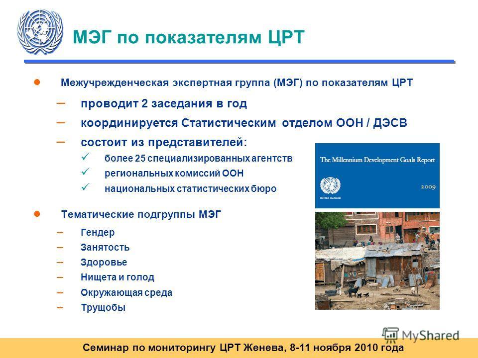 Семинар по мониторингу ЦРТ Женева, 8-11 ноября 2010 года МЭГ по показателям ЦРТ Межучрежденческая экспертная группа (МЭГ) по показателям ЦРТ – проводит 2 заседания в год – координируется Статистическим отделом ООН / ДЭСВ – состоит из представителей: